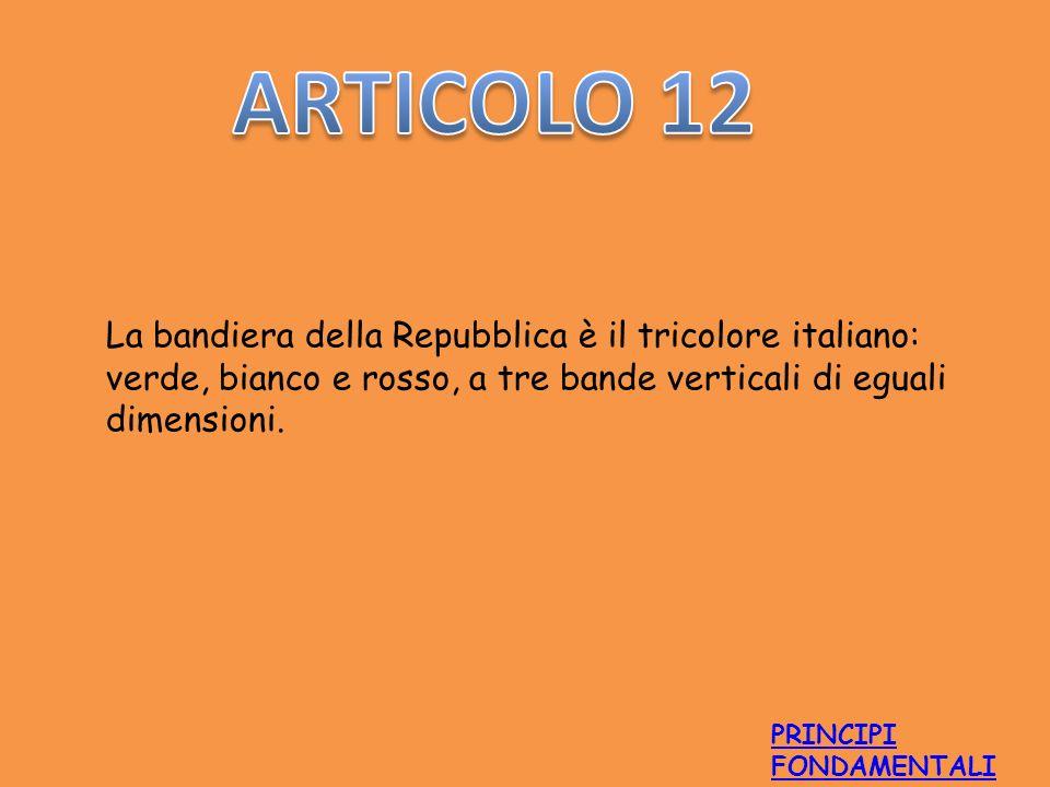 La bandiera della Repubblica è il tricolore italiano: verde, bianco e rosso, a tre bande verticali di eguali dimensioni. PRINCIPI FONDAMENTALI