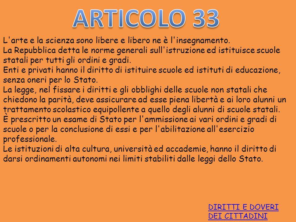 DIRITTI E DOVERI DEI CITTADINI L'arte e la scienza sono libere e libero ne è l'insegnamento. La Repubblica detta le norme generali sull'istruzione ed