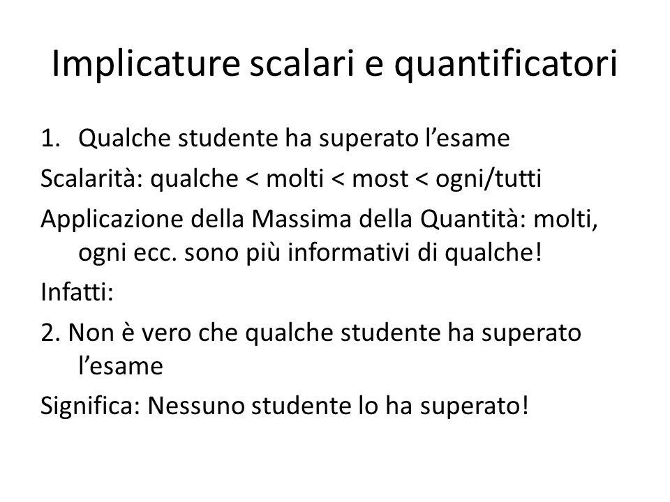 Implicature scalari e quantificatori 1.Qualche studente ha superato lesame Scalarità: qualche < molti < most < ogni/tutti Applicazione della Massima della Quantità: molti, ogni ecc.