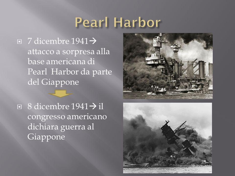 7 dicembre 1941 attacco a sorpresa alla base americana di Pearl Harbor da parte del Giappone 8 dicembre 1941 il congresso americano dichiara guerra al
