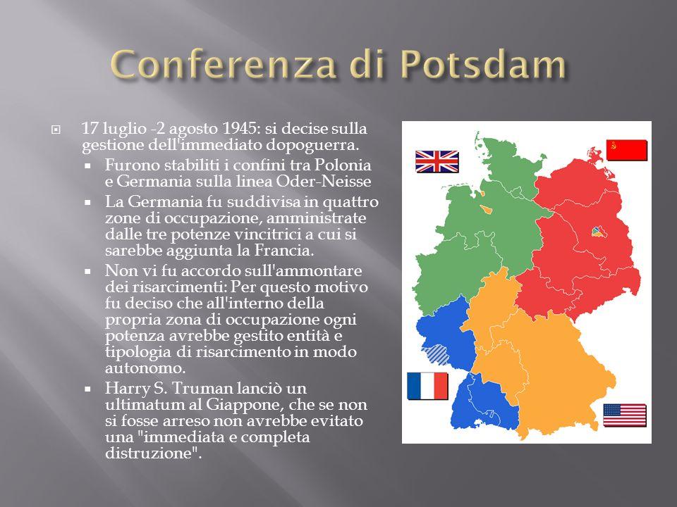 17 luglio -2 agosto 1945: si decise sulla gestione dell'immediato dopoguerra. Furono stabiliti i confini tra Polonia e Germania sulla linea Oder-Neiss