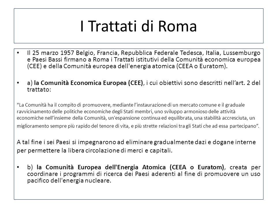 I Trattati di Roma Il 25 marzo 1957 Belgio, Francia, Repubblica Federale Tedesca, Italia, Lussemburgo e Paesi Bassi firmano a Roma i Trattati istituti