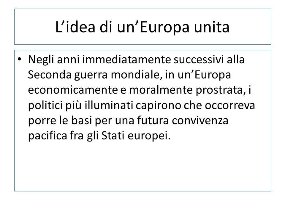 Lidea di unEuropa unita Negli anni immediatamente successivi alla Seconda guerra mondiale, in unEuropa economicamente e moralmente prostrata, i politi