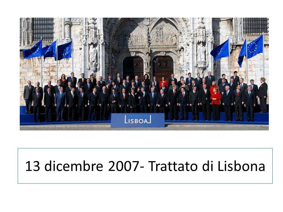 13 dicembre 2007- Trattato di Lisbona 7 febbraio 1992- La firma del Trattato di Maastricht