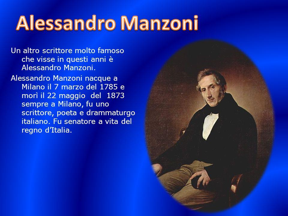 Un altro scrittore molto famoso che visse in questi anni è Alessandro Manzoni. Alessandro Manzoni nacque a Milano il 7 marzo del 1785 e morì il 22 mag