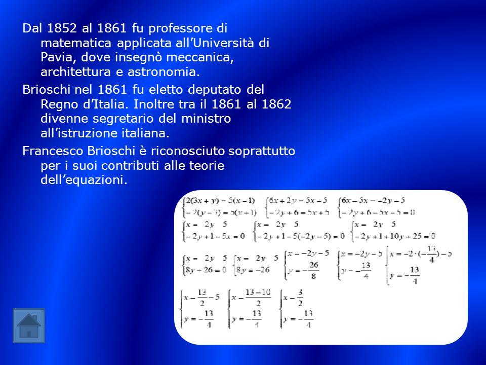 Dal 1852 al 1861 fu professore di matematica applicata allUniversità di Pavia, dove insegnò meccanica, architettura e astronomia. Brioschi nel 1861 fu