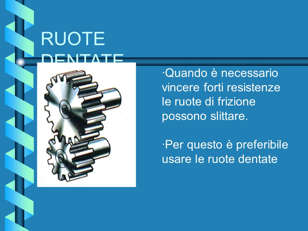 RUOTE DENTATE ·Quando è necessario vincere forti resistenze le ruote di frizione possono slittare. ·Per questo è preferibile usare le ruote dentate
