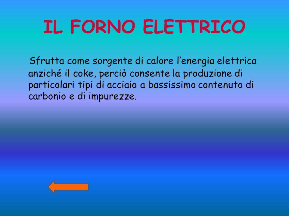 IL FORNO ELETTRICO Sfrutta come sorgente di calore lenergia elettrica anziché il coke, perciò consente la produzione di particolari tipi di acciaio a
