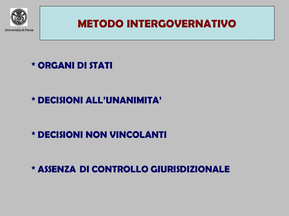 Università di Pavia METODO INTERGOVERNATIVO * ORGANI DI STATI * DECISIONI ALLUNANIMITA * DECISIONI NON VINCOLANTI * ASSENZA DI CONTROLLO GIURISDIZIONA