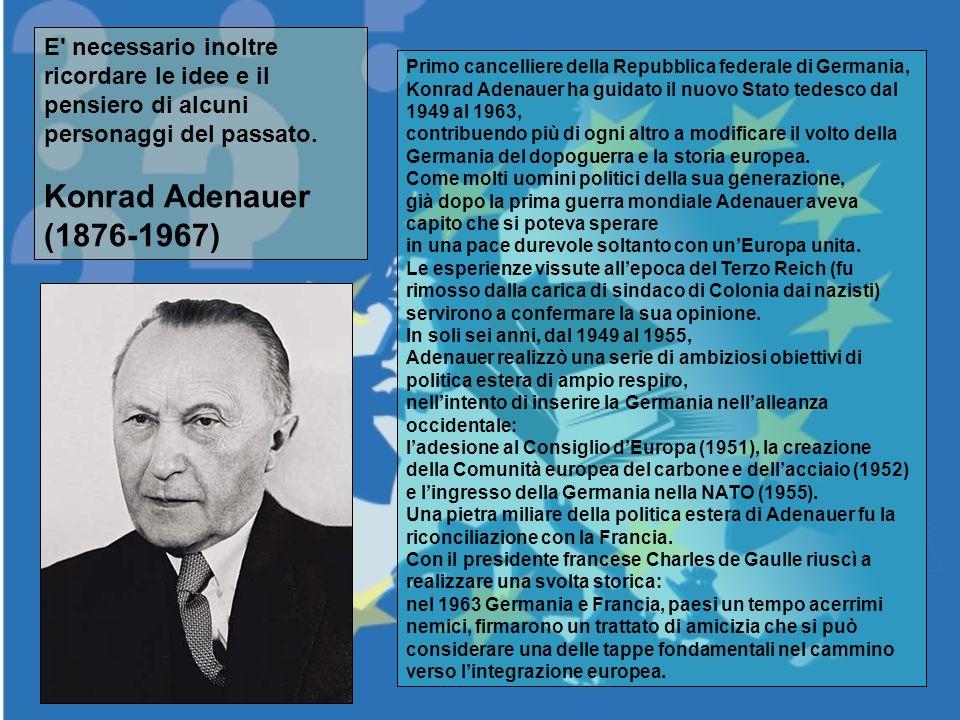 E' necessario inoltre ricordare le idee e il pensiero di alcuni personaggi del passato. Konrad Adenauer (1876-1967) Primo cancelliere della Repubblica