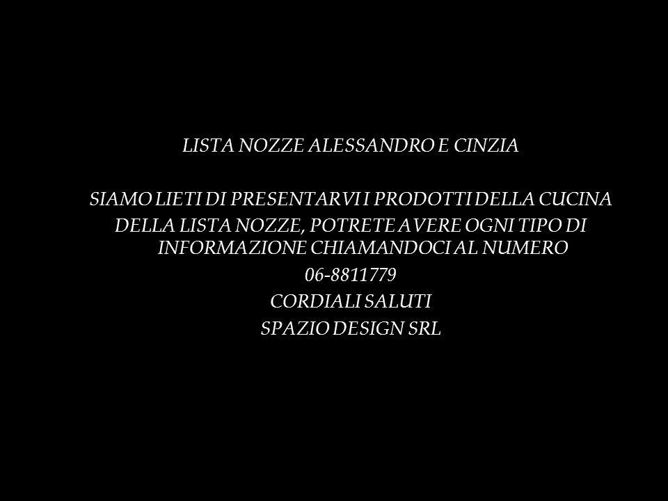 LISTA NOZZE ALESSANDRO E CINZIA SIAMO LIETI DI PRESENTARVI I PRODOTTI DELLA CUCINA DELLA LISTA NOZZE, POTRETE AVERE OGNI TIPO DI INFORMAZIONE CHIAMANDOCI AL NUMERO 06-8811779 CORDIALI SALUTI SPAZIO DESIGN SRL