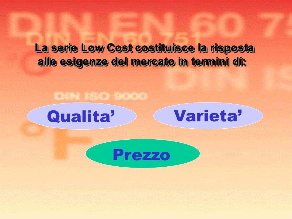 Varieta Prezzo La serie Low Cost costituisce la risposta alle esigenze del mercato in termini di: alle esigenze del mercato in termini di: La serie Lo