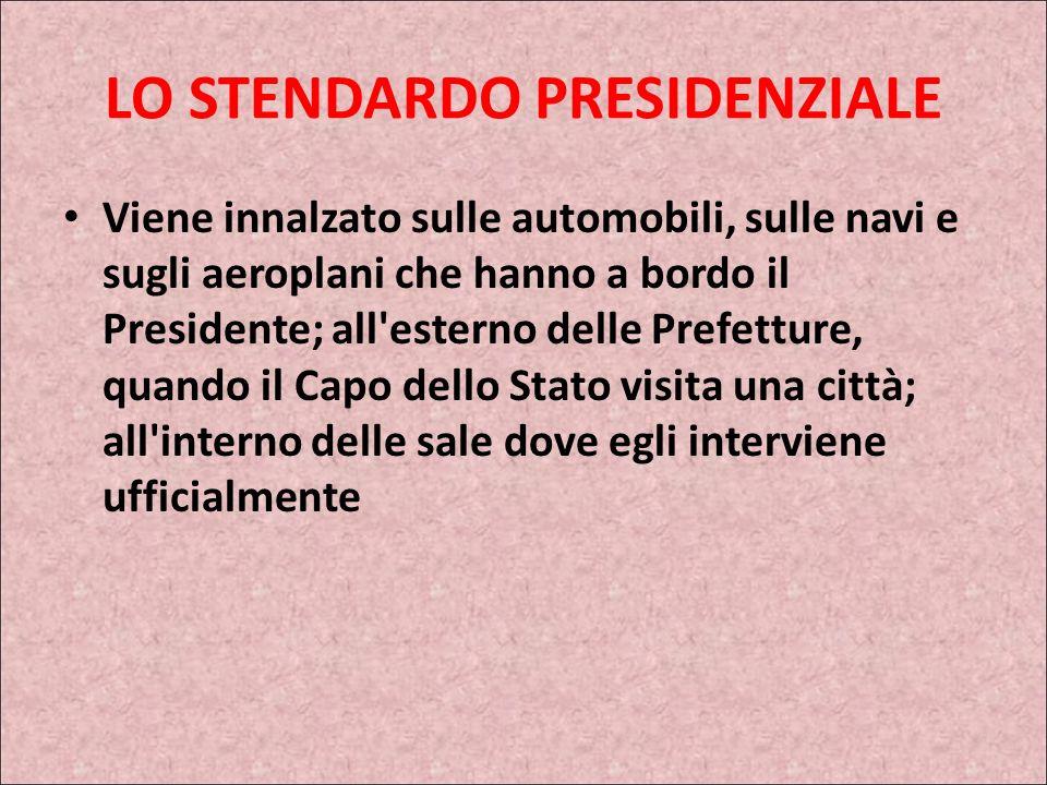 I SIMBOLI DELLA REPUBBLICA LO STENDARDO PRESIDENZIALE Lo stendardo presidenziale costituisce, nel nostro ordinamento militare e cerimoniale, il segno