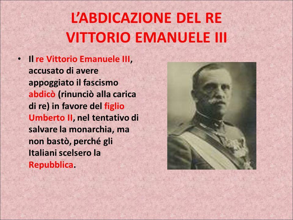 LABDICAZIONE DEL RE VITTORIO EMANUELE III Il re Vittorio Emanuele III, accusato di avere appoggiato il fascismo abdicò (rinunciò alla carica di re) in favore del figlio Umberto II, nel tentativo di salvare la monarchia, ma non bastò, perché gli Italiani scelsero la Repubblica.