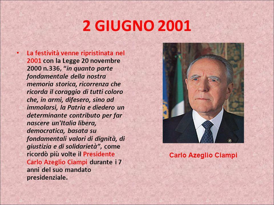 2 GIUGNO 2001 La festività venne ripristinata nel 2001 con la Legge 20 novembre 2000 n.336, in quanto parte fondamentale della nostra memoria storica, ricorrenza che ricorda il coraggio di tutti coloro che, in armi, difesero, sino ad immolarsi, la Patria e diedero un determinante contributo per far nascere un Italia libera, democratica, basata su fondamentali valori di dignità, di giustizia e di solidarietà, come ricordò più volte il Presidente Carlo Azeglio Ciampi durante i 7 anni del suo mandato presidenziale.