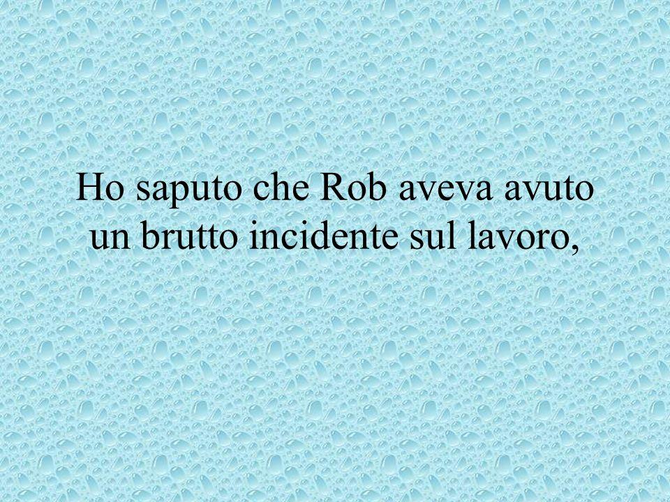 Ho saputo che Rob aveva avuto un brutto incidente sul lavoro,