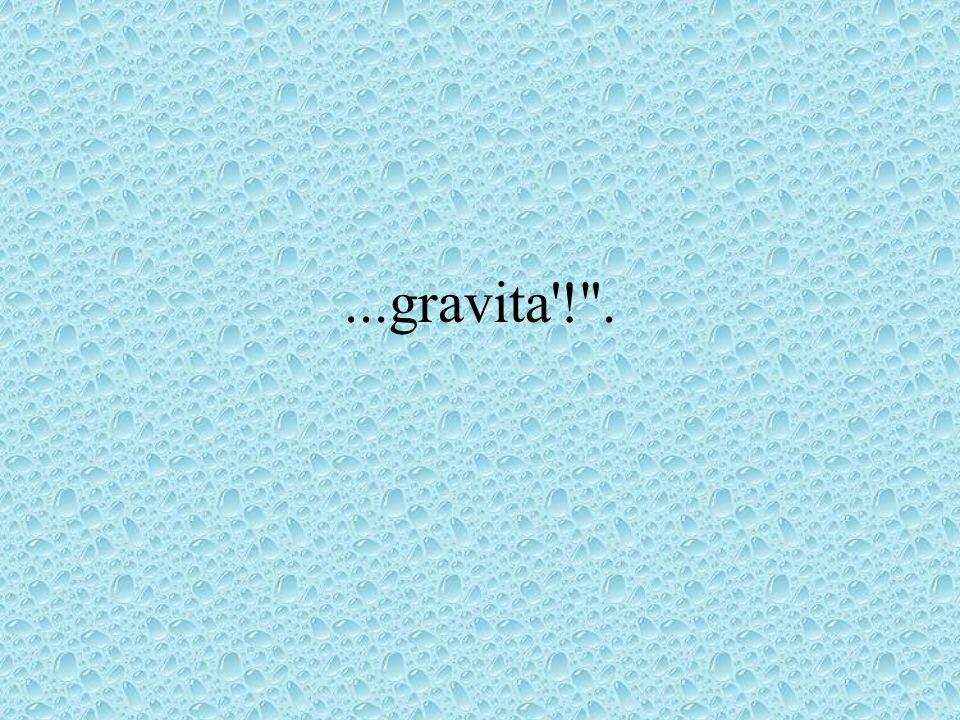 ...gravita'!