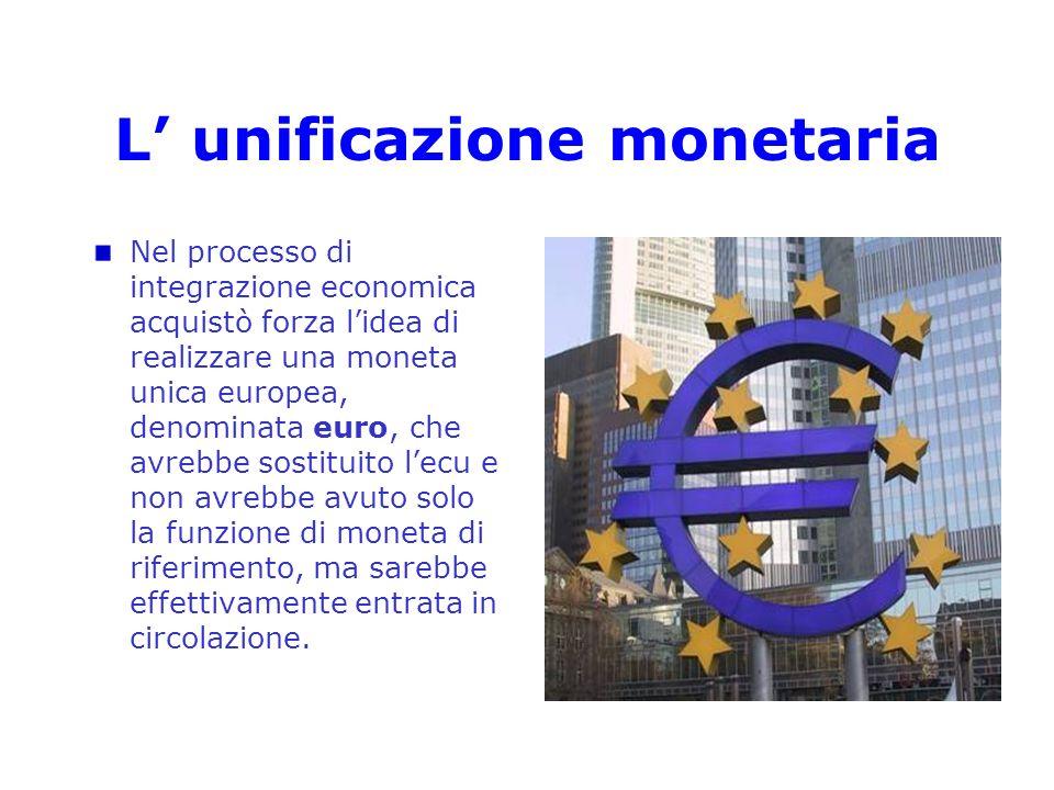 L unificazione monetaria Nel processo di integrazione economica acquistò forza lidea di realizzare una moneta unica europea, denominata euro, che avre