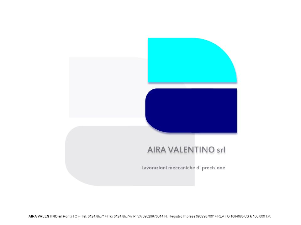 AIRA VALENTINO srl Pont (TO) - Tel. 0124.85.714 Fax 0124.85.747 P.IVA 09829870014 N. Registro Imprese 09829870014 REA TO 1084685 CS 100.000 I.V.