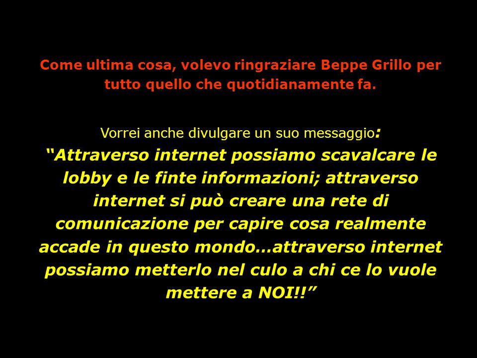 Come ultima cosa, volevo ringraziare Beppe Grillo per tutto quello che quotidianamente fa. Vorrei anche divulgare un suo messaggio : Attraverso intern