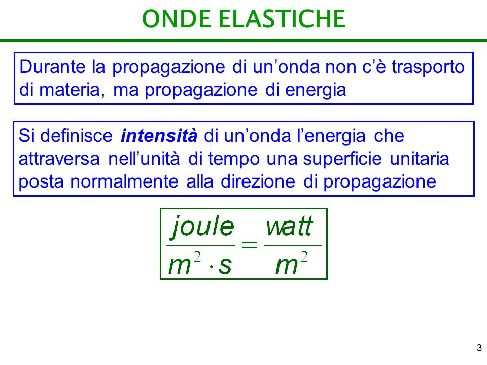 3 ONDE ELASTICHE Durante la propagazione di unonda non cè trasporto di materia, ma propagazione di energia Si definisce intensità di unonda lenergia c
