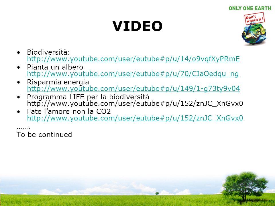 VIDEO Biodiversità: http://www.youtube.com/user/eutube#p/u/14/o9vqfXyPRmE http://www.youtube.com/user/eutube#p/u/14/o9vqfXyPRmE Pianta un albero http://www.youtube.com/user/eutube#p/u/70/CIaOedqu_ng http://www.youtube.com/user/eutube#p/u/70/CIaOedqu_ng Risparmia energia http://www.youtube.com/user/eutube#p/u/149/1-g73ty9v04 http://www.youtube.com/user/eutube#p/u/149/1-g73ty9v04 Programma LIFE per la biodiversità http://www.youtube.com/user/eutube#p/u/152/znJC_XnGvx0 Fate lamore non la CO2 http://www.youtube.com/user/eutube#p/u/152/znJC_XnGvx0 http://www.youtube.com/user/eutube#p/u/152/znJC_XnGvx0 …….