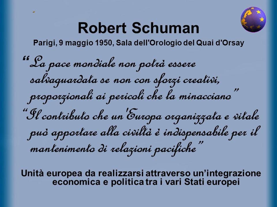 Robert Schuman Parigi, 9 maggio 1950, Sala dell'Orologio del Quai d'Orsay La pace mondiale non potrà essere salvaguardata se non con sforzi creativi,