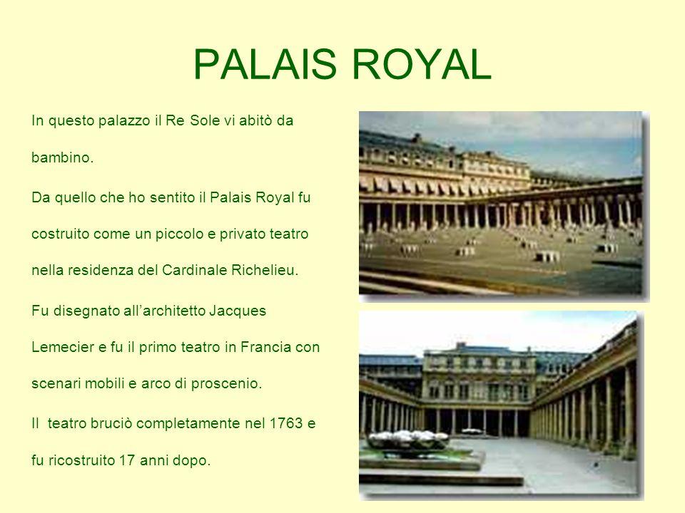 PALAIS ROYAL In questo palazzo il Re Sole vi abitò da bambino. Da quello che ho sentito il Palais Royal fu costruito come un piccolo e privato teatro