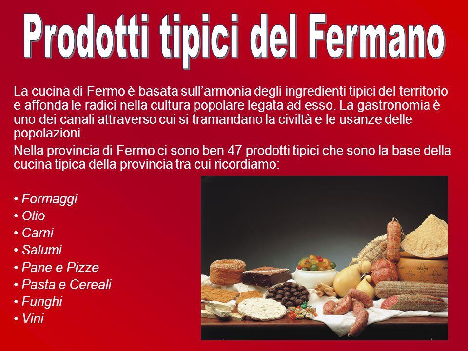 La cucina di Fermo è basata sullarmonia degli ingredienti tipici del territorio e affonda le radici nella cultura popolare legata ad esso. La gastrono