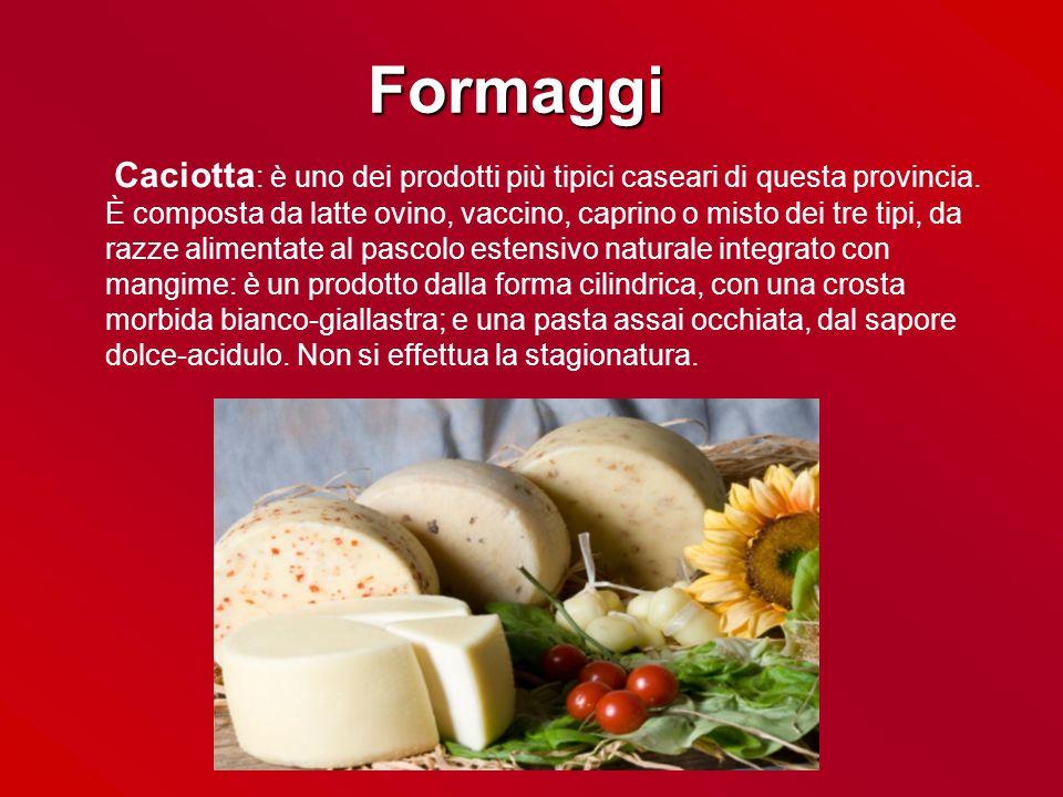 Formaggi Caciotta : è uno dei prodotti più tipici caseari di questa provincia. È composta da latte ovino, vaccino, caprino o misto dei tre tipi, da ra