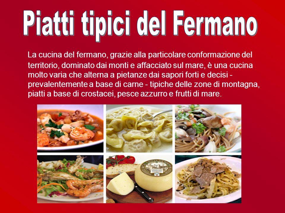 La cucina del fermano, grazie alla particolare conformazione del territorio, dominato dai monti e affacciato sul mare, è una cucina molto varia che al
