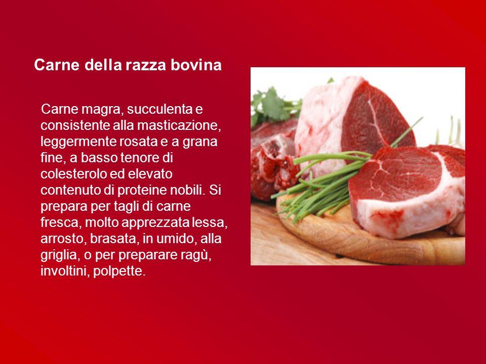 Carne della razza bovina Carne magra, succulenta e consistente alla masticazione, leggermente rosata e a grana fine, a basso tenore di colesterolo ed