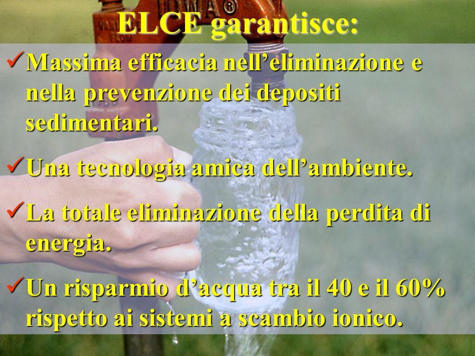 ELCE garantisce: Massima efficacia nelleliminazione e nella prevenzione dei depositi sedimentari. Massima efficacia nelleliminazione e nella prevenzio