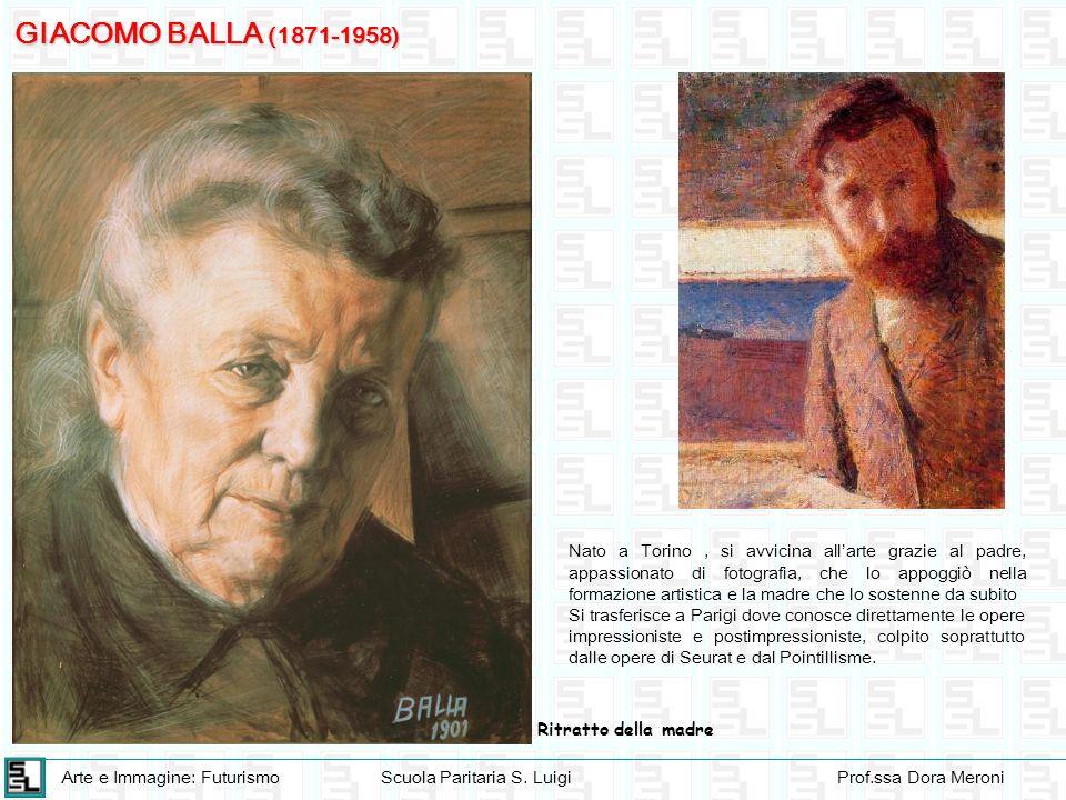 Arte e Immagine: FuturismoScuola Paritaria S. LuigiProf.ssa Dora Meroni GIACOMO BALLA (1871-1958) Nato a Torino, si avvicina allarte grazie al padre,