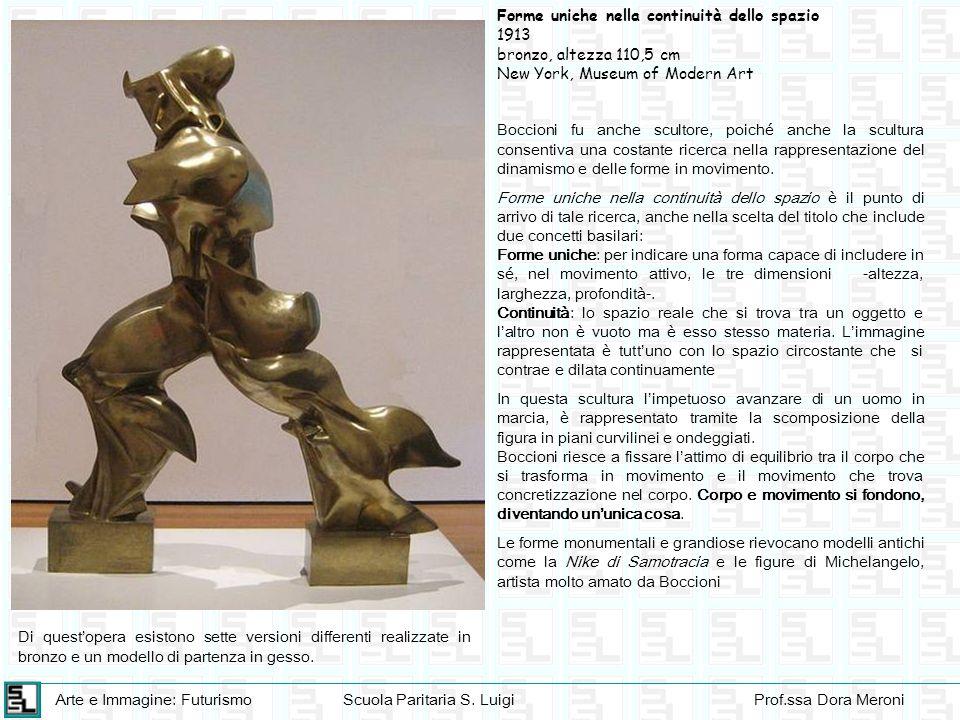 Arte e Immagine: FuturismoScuola Paritaria S. LuigiProf.ssa Dora Meroni Boccioni fu anche scultore, poiché anche la scultura consentiva una costante r