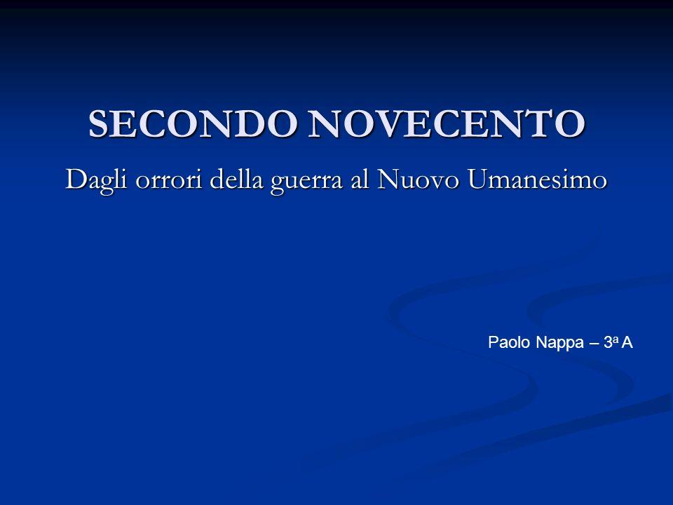 SECONDO NOVECENTO Dagli orrori della guerra al Nuovo Umanesimo Paolo Nappa – 3 a A