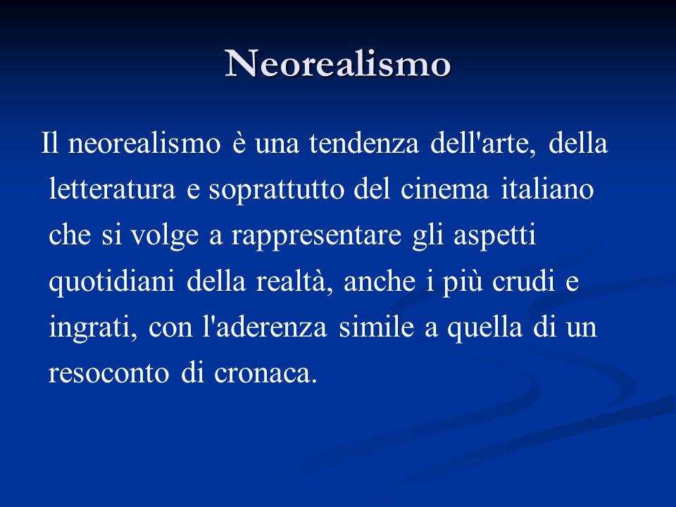 Neorealismo Il neorealismo è una tendenza dell arte, della letteratura e soprattutto del cinema italiano che si volge a rappresentare gli aspetti quotidiani della realtà, anche i più crudi e ingrati, con l aderenza simile a quella di un resoconto di cronaca.