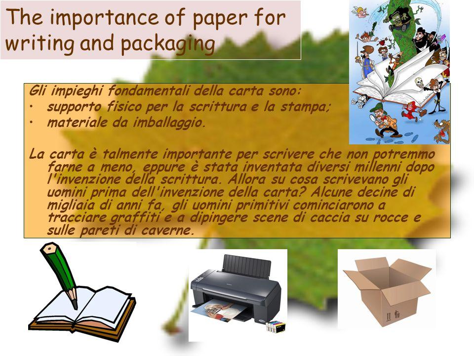 The importance of paper for writing and packaging Gli impieghi fondamentali della carta sono: supporto fisico per la scrittura e la stampa; materiale