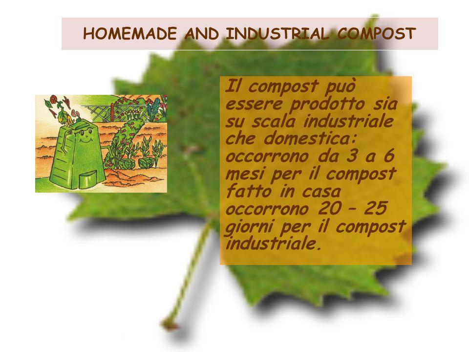 HOMEMADE AND INDUSTRIAL COMPOST Il compost può essere prodotto sia su scala industriale che domestica: occorrono da 3 a 6 mesi per il compost fatto in