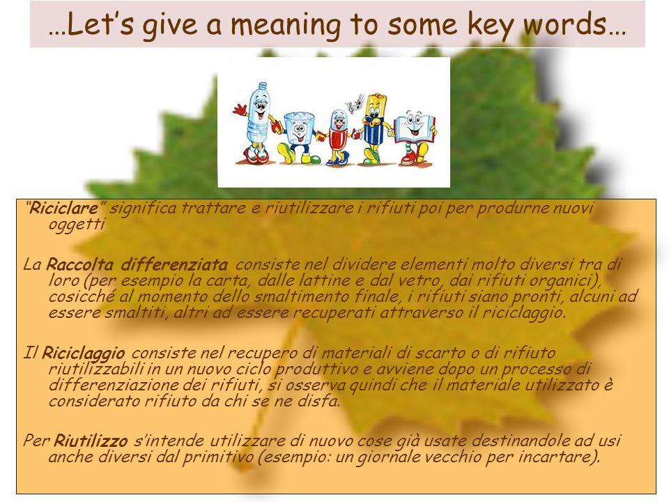 …Lets give a meaning to some key words… Riciclare significa trattare e riutilizzare i rifiuti poi per produrne nuovi oggetti La Raccolta differenziata