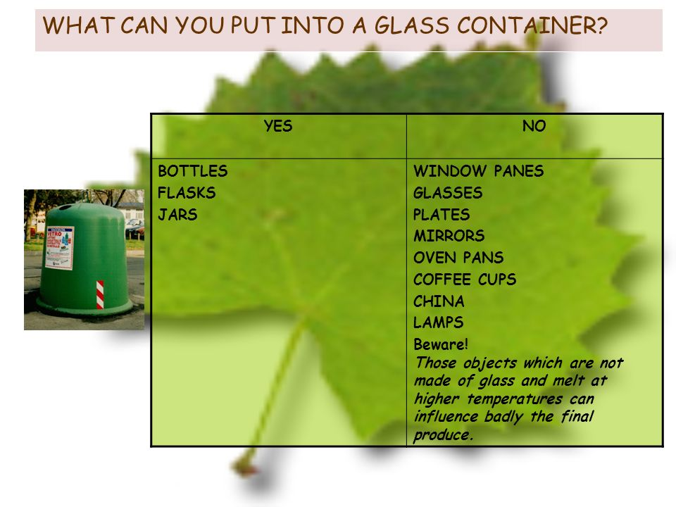 WHAT CAN YOU PUT INTO A GLASS CONTAINER? YESNO BOTTLES FLASKS JARS WINDOW PANES GLASSES PLATES MIRRORS OVEN PANS COFFEE CUPS CHINA LAMPS Beware! Those
