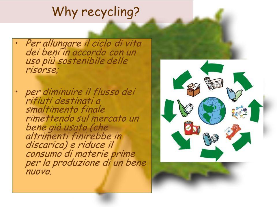 Why recycling? Per allungare il ciclo di vita dei beni in accordo con un uso più sostenibile delle risorse; per diminuire il flusso dei rifiuti destin