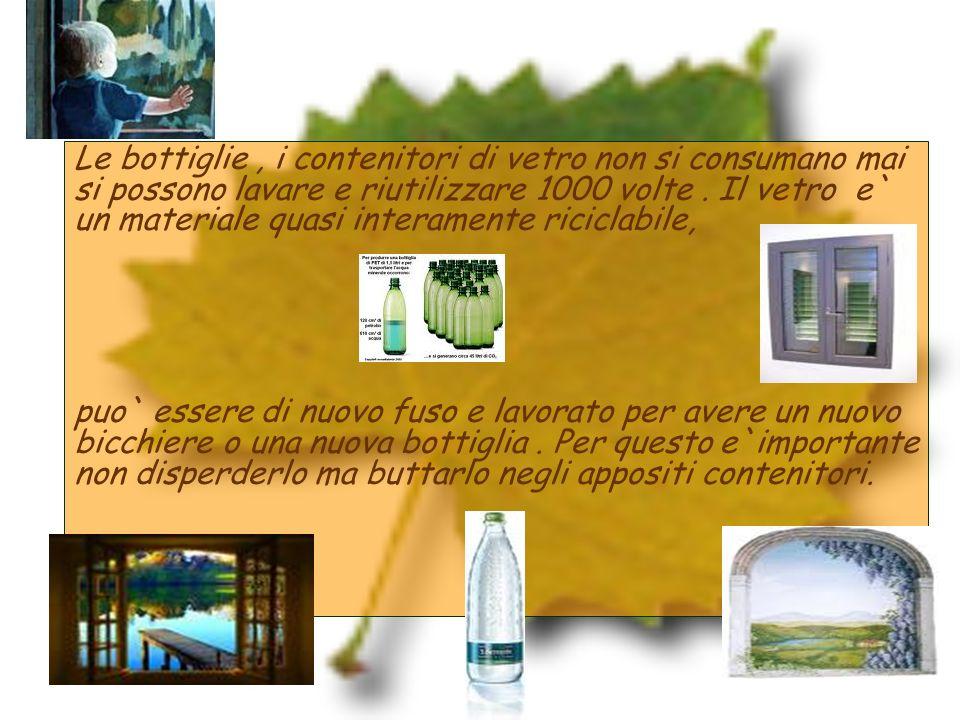 Le bottiglie, i contenitori di vetro non si consumano mai si possono lavare e riutilizzare 1000 volte. Il vetro e` un materiale quasi interamente rici