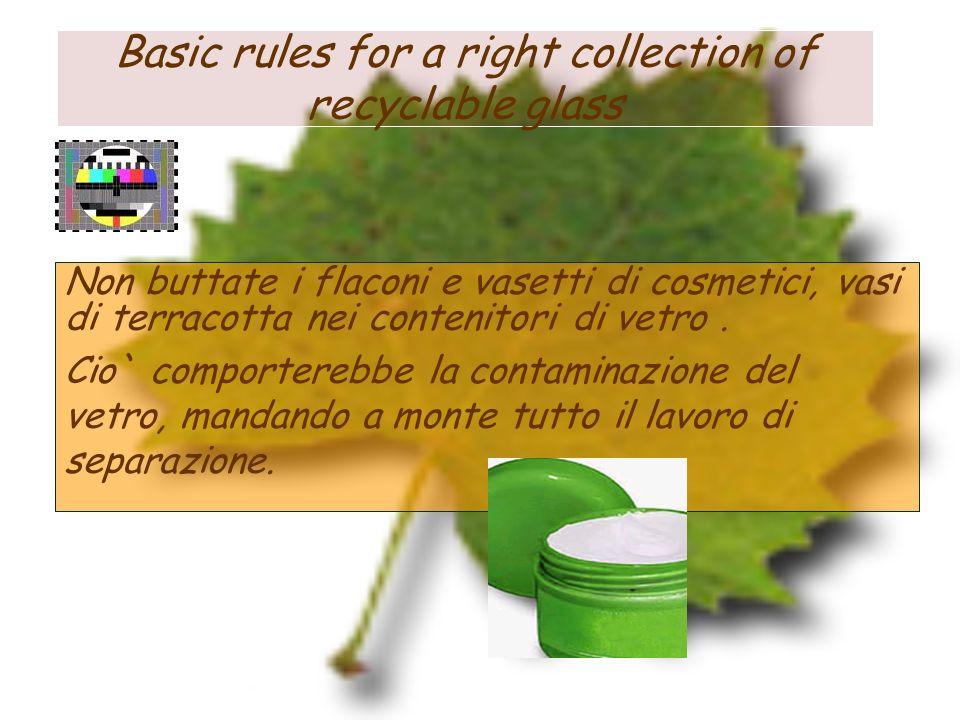 Basic rules for a right collection of recyclable glass Non buttate i flaconi e vasetti di cosmetici, vasi di terracotta nei contenitori di vetro. Cio`