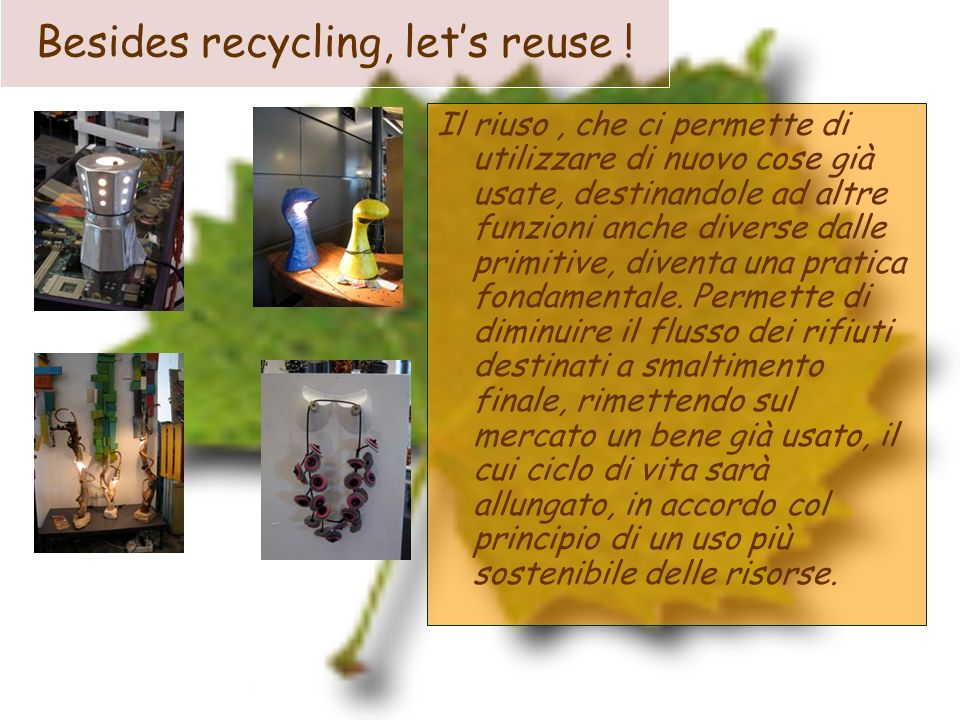 Besides recycling, lets reuse ! Il riuso, che ci permette di utilizzare di nuovo cose già usate, destinandole ad altre funzioni anche diverse dalle pr
