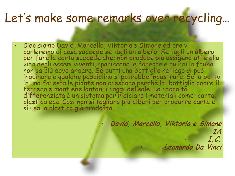 Lets make some remarks over recycling… Ciao siamo David, Marcello, Viktoria e Simone ed ora vi parleremo di cosa succede se tagli un albero. Se tagli
