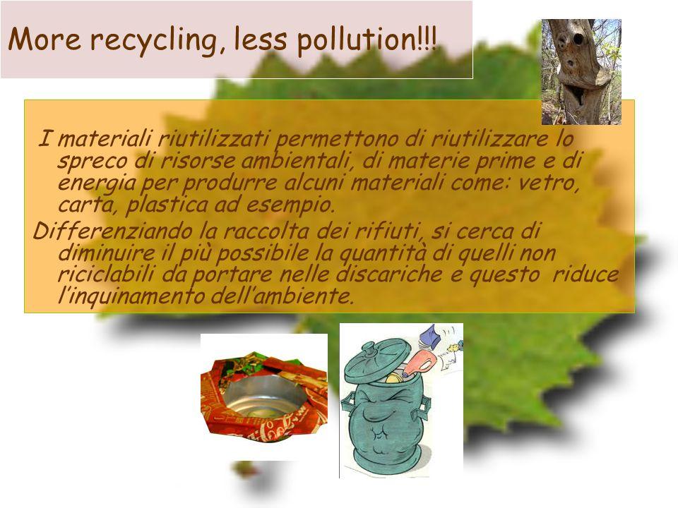 More recycling, less pollution!!! I materiali riutilizzati permettono di riutilizzare lo spreco di risorse ambientali, di materie prime e di energia p