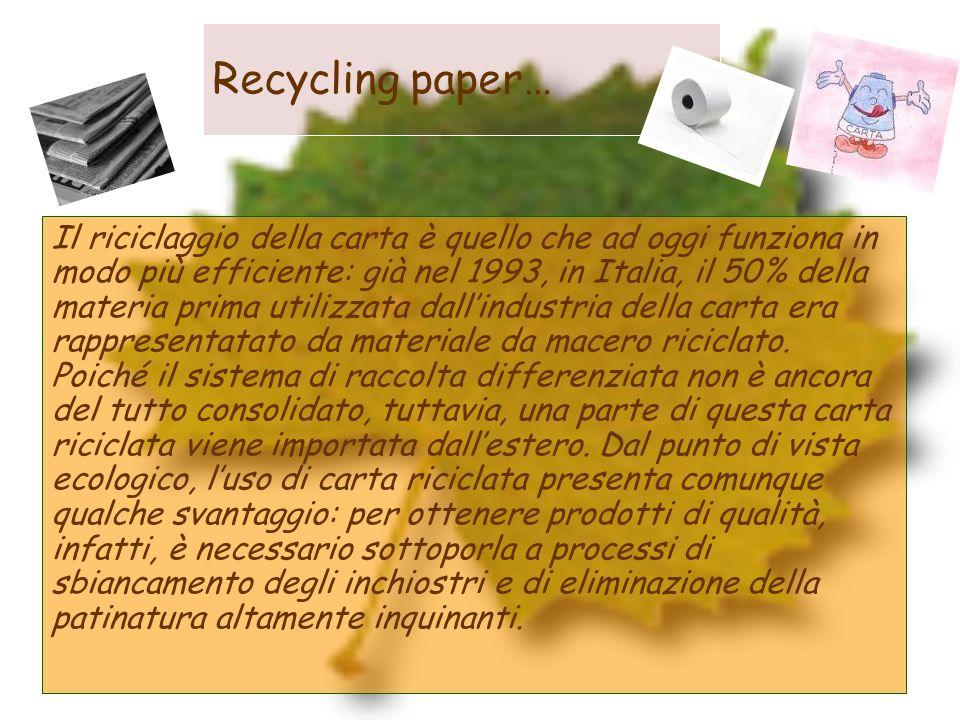 Recycling paper… Il riciclaggio della carta è quello che ad oggi funziona in modo più efficiente: già nel 1993, in Italia, il 50% della materia prima