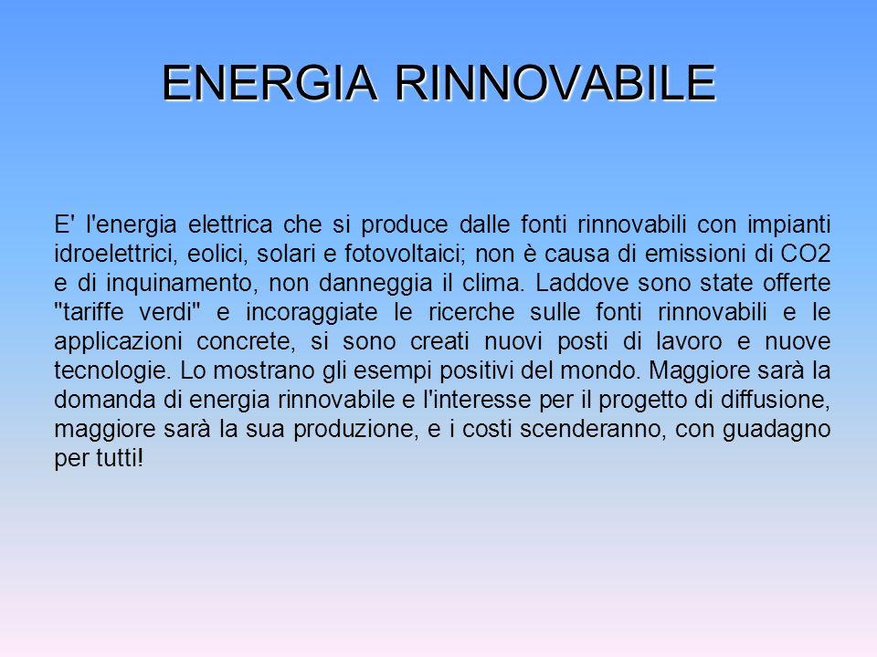ENERGIA RINNOVABILE E' l'energia elettrica che si produce dalle fonti rinnovabili con impianti idroelettrici, eolici, solari e fotovoltaici; non è cau