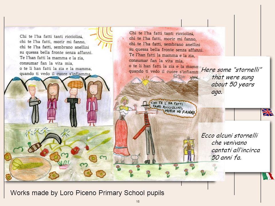 16 Works made by Loro Piceno Primary School pupils Ecco alcuni stornelli che venivano cantati allincirca 50 anni fa. Here some stornelli that were sun